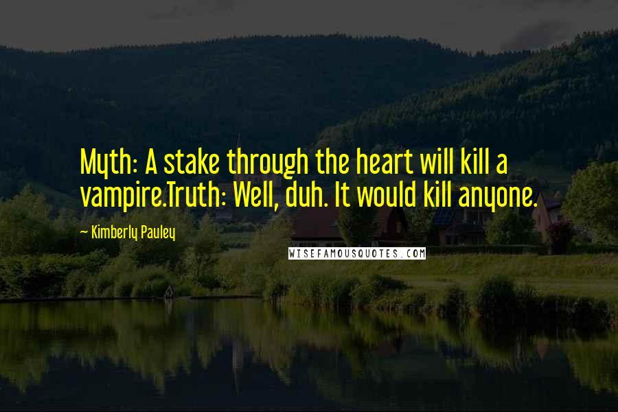 Kimberly Pauley quotes: Myth: A stake through the heart will kill a vampire.Truth: Well, duh. It would kill anyone.
