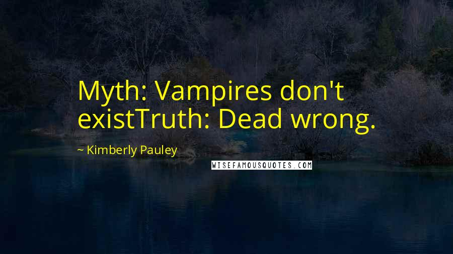 Kimberly Pauley quotes: Myth: Vampires don't existTruth: Dead wrong.
