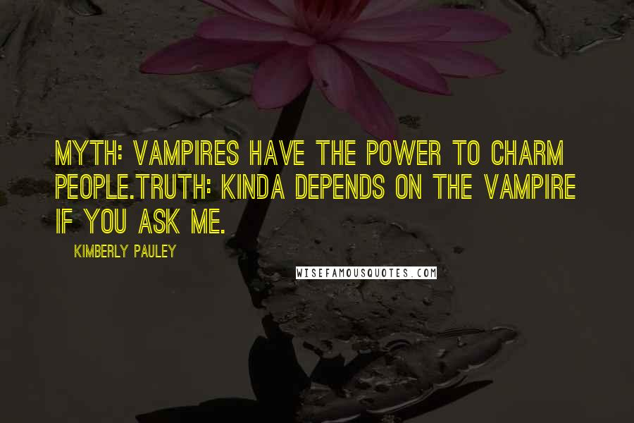 Kimberly Pauley quotes: Myth: Vampires have the power to charm people.Truth: Kinda depends on the vampire if you ask me.