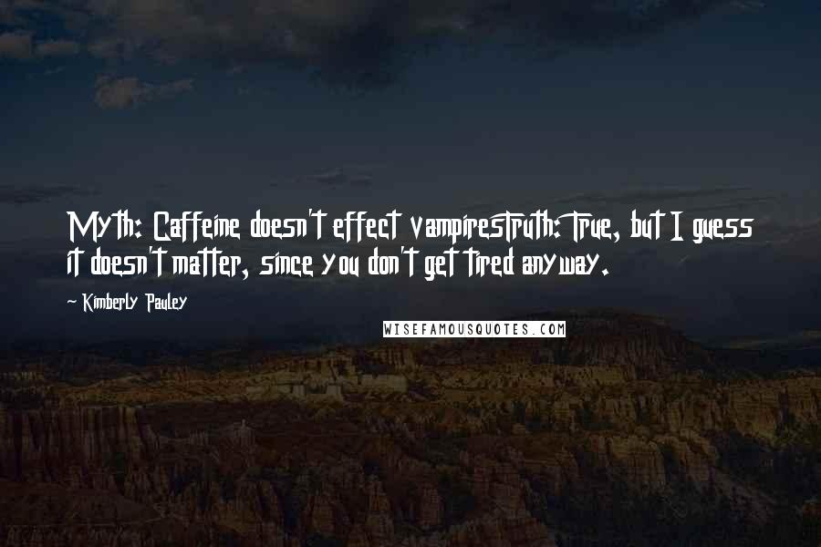 Kimberly Pauley quotes: Myth: Caffeine doesn't effect vampiresTruth: True, but I guess it doesn't matter, since you don't get tired anyway.