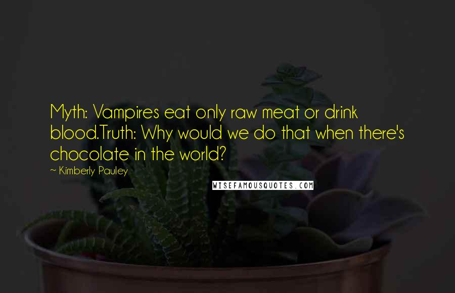 Kimberly Pauley quotes: Myth: Vampires eat only raw meat or drink blood.Truth: Why would we do that when there's chocolate in the world?