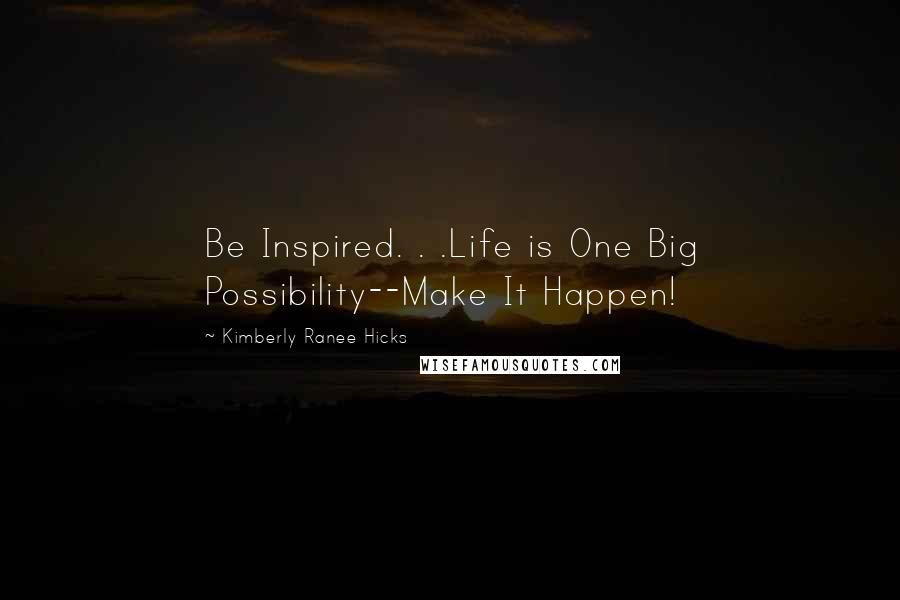 Kimberly Ranee Hicks quotes: Be Inspired. . .Life is One Big Possibility--Make It Happen!