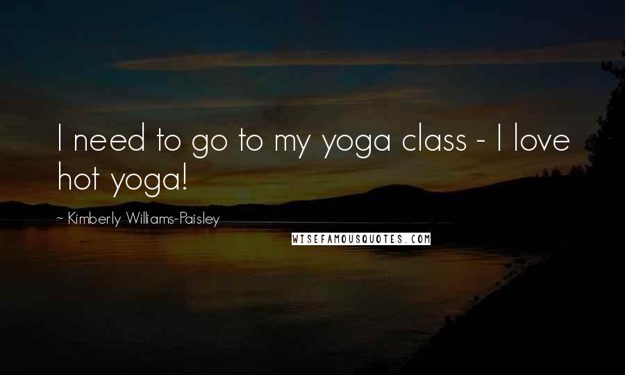 Kimberly Williams-Paisley quotes: I need to go to my yoga class - I love hot yoga!