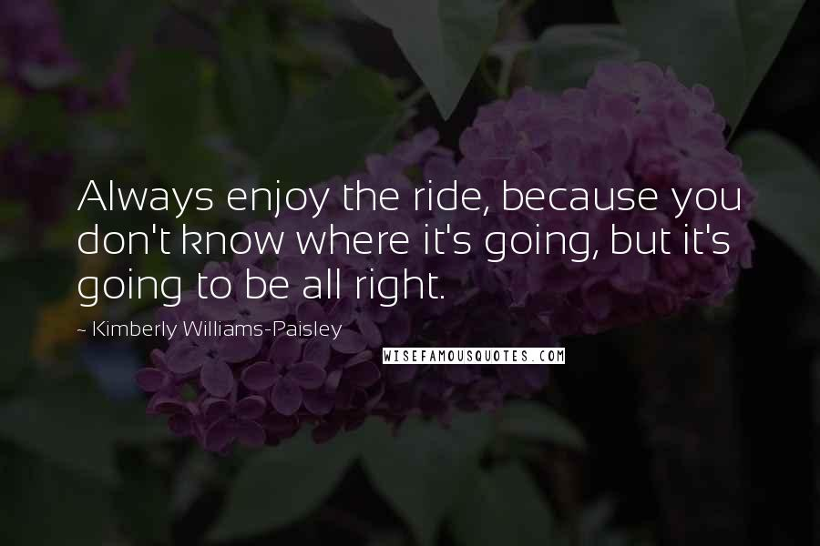 Kimberly Williams-Paisley quotes: Always enjoy the ride, because you don't know where it's going, but it's going to be all right.