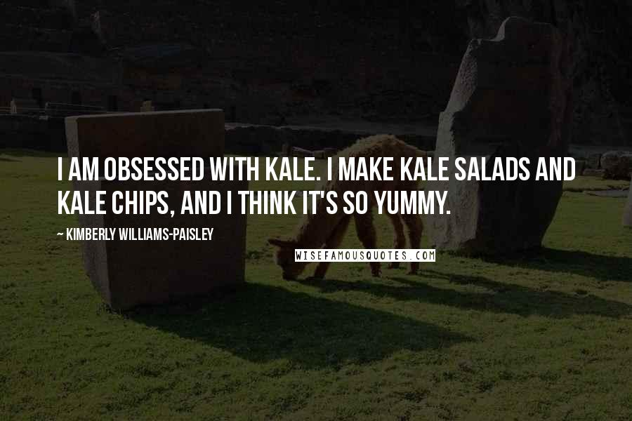 Kimberly Williams-Paisley quotes: I am obsessed with kale. I make kale salads and kale chips, and I think it's so yummy.