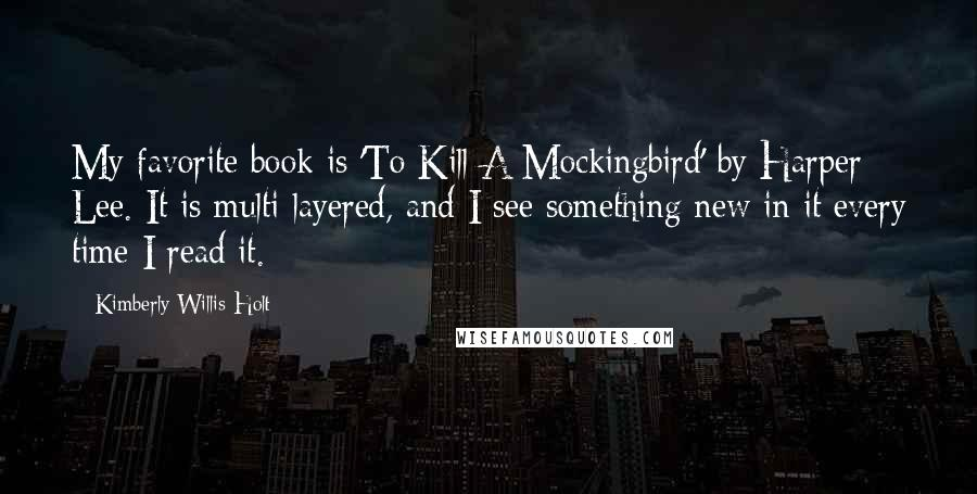 Kimberly Willis Holt quotes: My favorite book is 'To Kill A Mockingbird' by Harper Lee. It is multi-layered, and I see something new in it every time I read it.