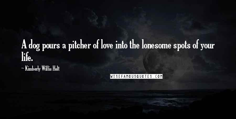 Kimberly Willis Holt quotes: A dog pours a pitcher of love into the lonesome spots of your life.