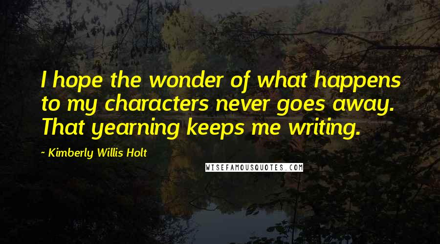 Kimberly Willis Holt quotes: I hope the wonder of what happens to my characters never goes away. That yearning keeps me writing.