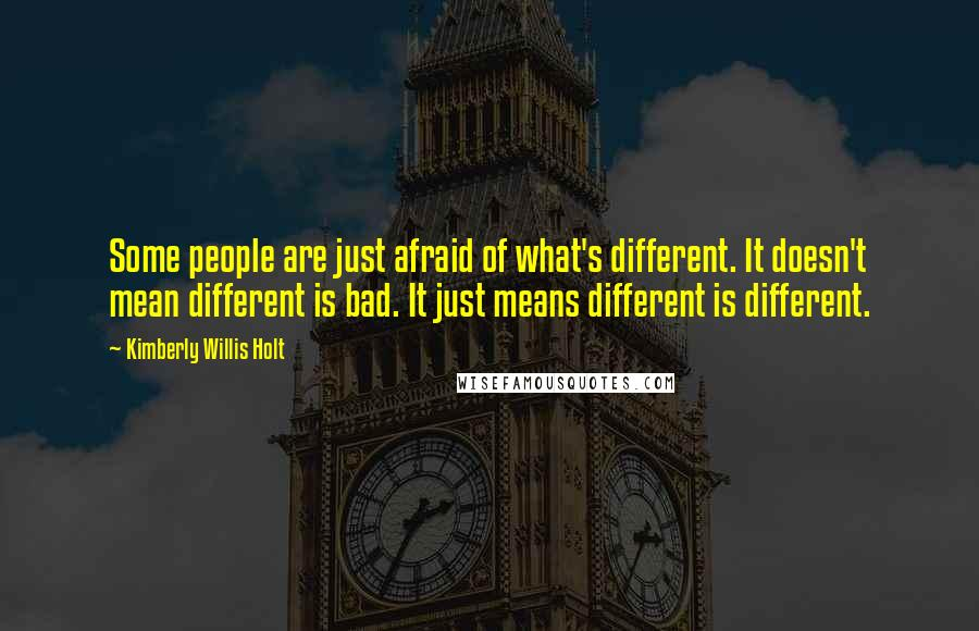 Kimberly Willis Holt quotes: Some people are just afraid of what's different. It doesn't mean different is bad. It just means different is different.