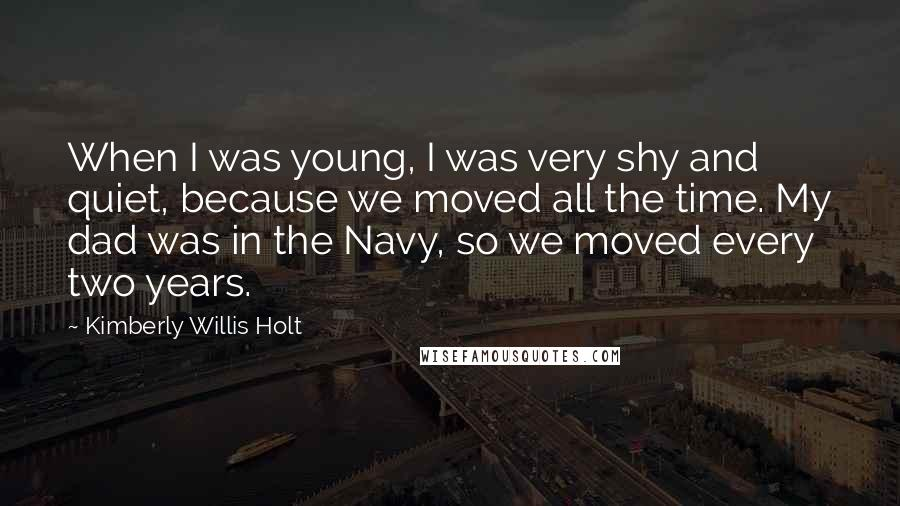Kimberly Willis Holt quotes: When I was young, I was very shy and quiet, because we moved all the time. My dad was in the Navy, so we moved every two years.