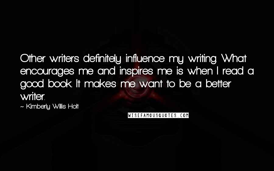 Kimberly Willis Holt quotes: Other writers definitely influence my writing. What encourages me and inspires me is when I read a good book. It makes me want to be a better writer.
