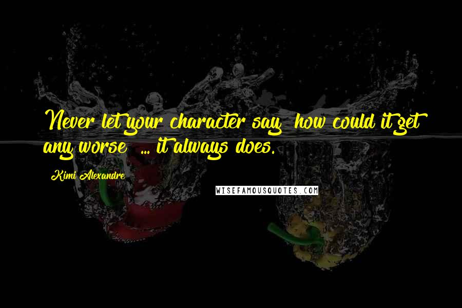 """Kimi Alexandre quotes: Never let your character say """"how could it get any worse"""" ... it always does."""