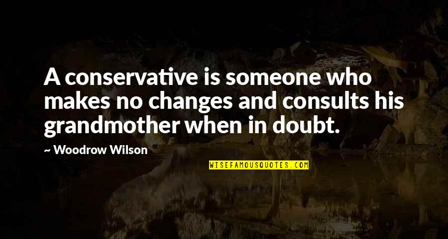 Kimiko Yoshida Quotes By Woodrow Wilson: A conservative is someone who makes no changes