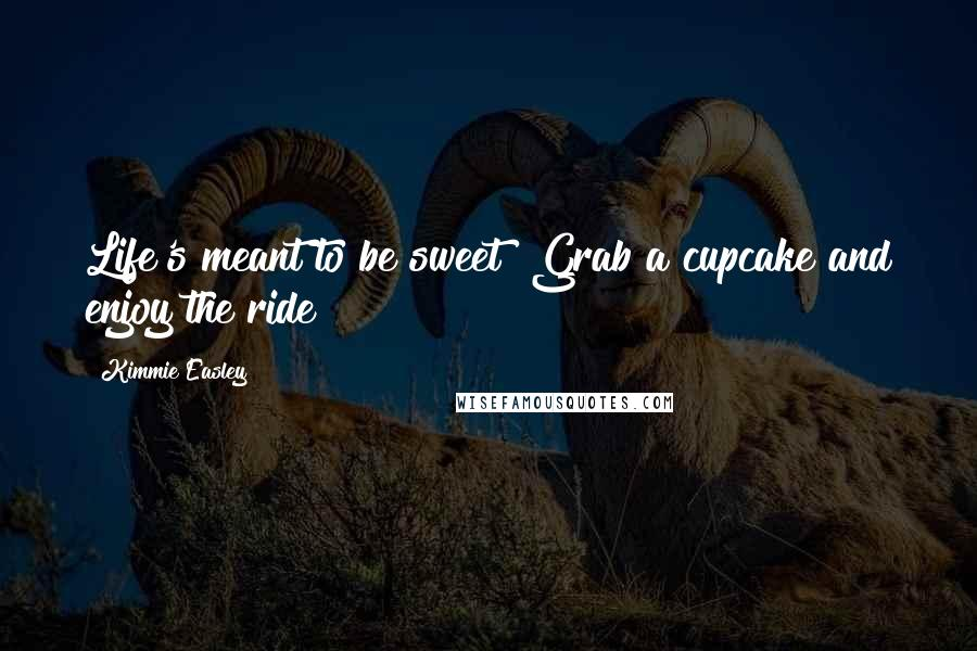Kimmie Easley quotes: Life's meant to be sweet! Grab a cupcake and enjoy the ride!