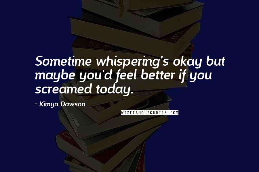 Kimya Dawson quotes: Sometime whispering's okay but maybe you'd feel better if you screamed today.