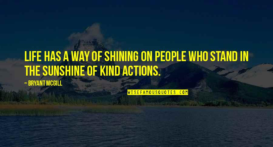 Kind Actions Quotes By Bryant McGill: Life has a way of shining on people