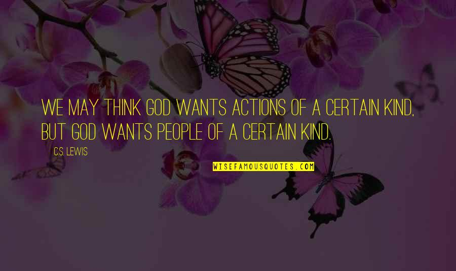 Kind Actions Quotes By C.S. Lewis: We may think God wants actions of a