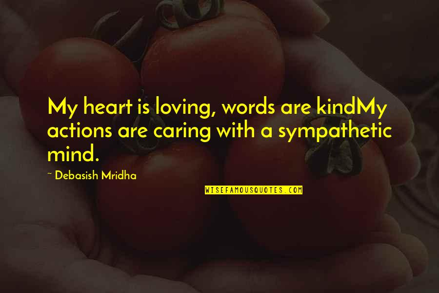 Kind Actions Quotes By Debasish Mridha: My heart is loving, words are kindMy actions