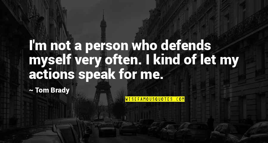 Kind Actions Quotes By Tom Brady: I'm not a person who defends myself very