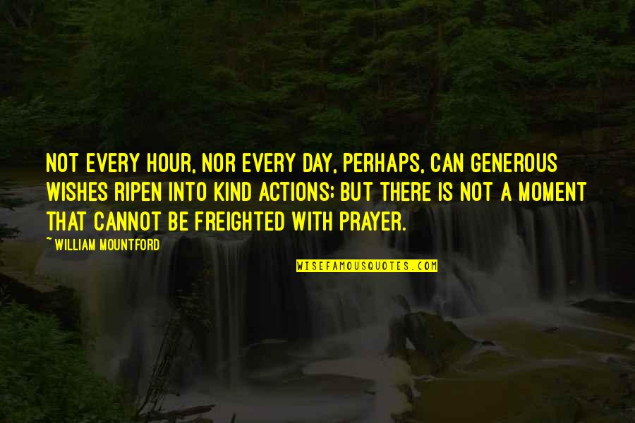 Kind Actions Quotes By William Mountford: Not every hour, nor every day, perhaps, can