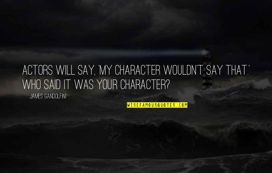 Kind Hearted Guy Quotes By James Gandolfini: Actors will say, 'My character wouldn't say that.'