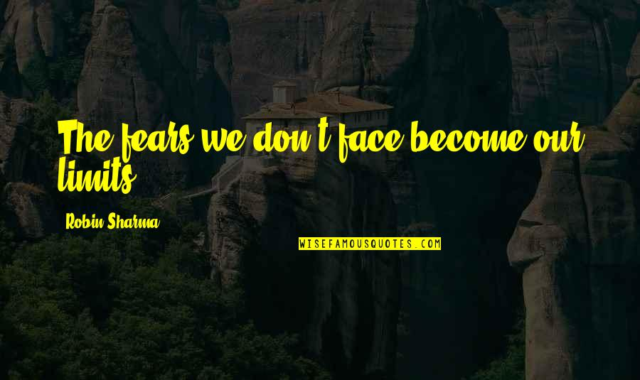 Kind Hearted Guy Quotes By Robin Sharma: The fears we don't face become our limits.