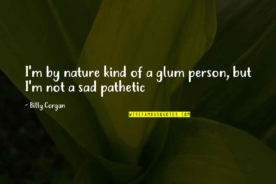 Kind Person Quotes By Billy Corgan: I'm by nature kind of a glum person,