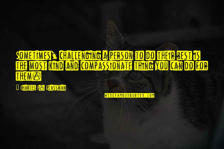 Kind Person Quotes By Charles F. Glassman: Sometimes, challenging a person to do their best