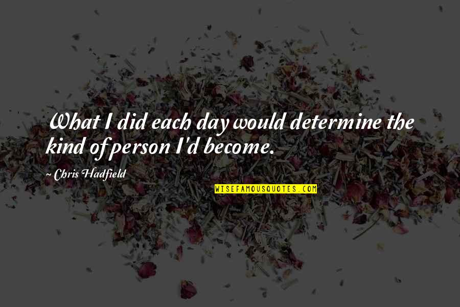 Kind Person Quotes By Chris Hadfield: What I did each day would determine the