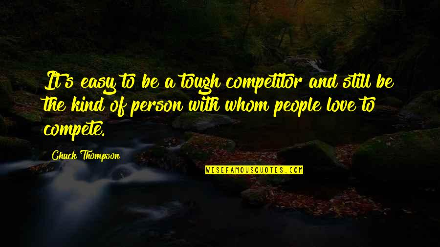 Kind Person Quotes By Chuck Thompson: It's easy to be a tough competitor and