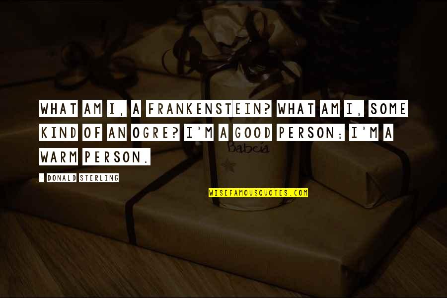 Kind Person Quotes By Donald Sterling: What am I, a Frankenstein? What am I,