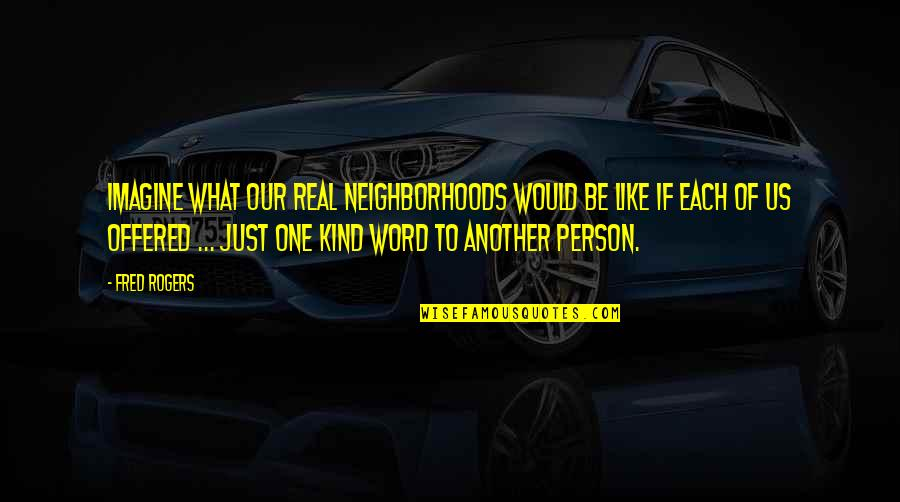 Kind Person Quotes By Fred Rogers: Imagine what our real neighborhoods would be like