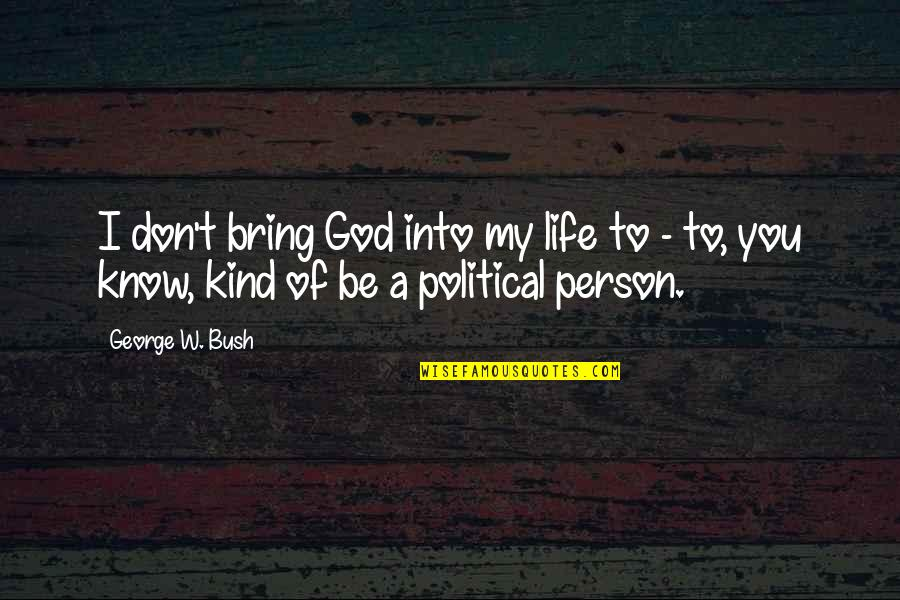 Kind Person Quotes By George W. Bush: I don't bring God into my life to