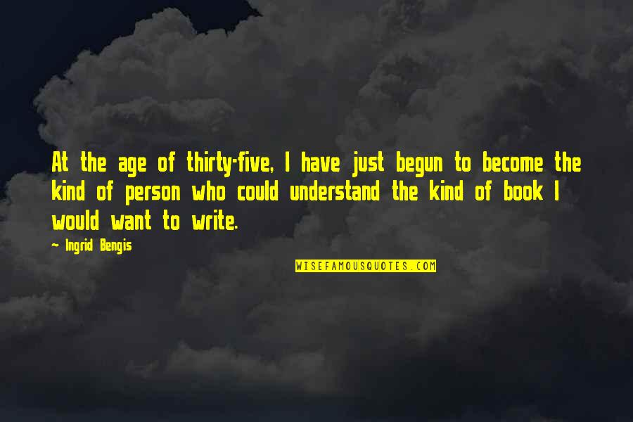 Kind Person Quotes By Ingrid Bengis: At the age of thirty-five, I have just