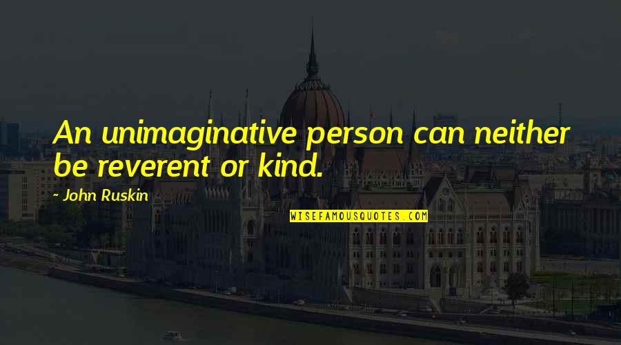 Kind Person Quotes By John Ruskin: An unimaginative person can neither be reverent or