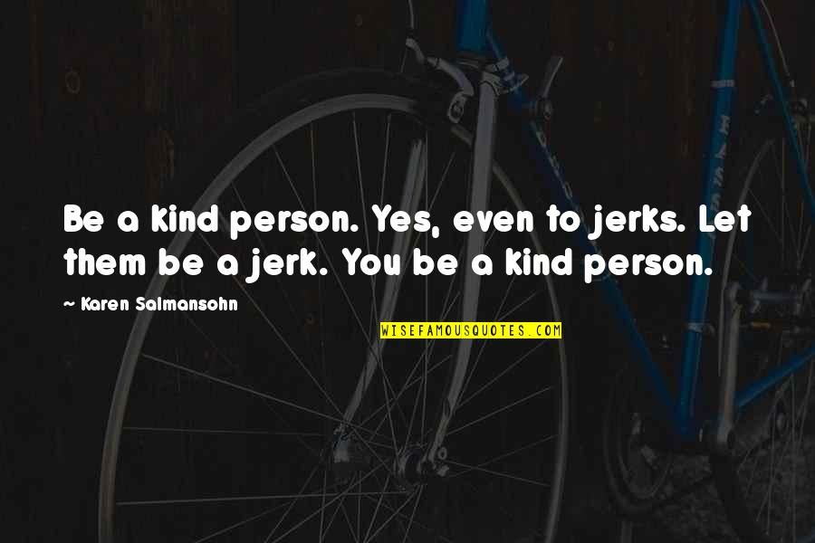 Kind Person Quotes By Karen Salmansohn: Be a kind person. Yes, even to jerks.
