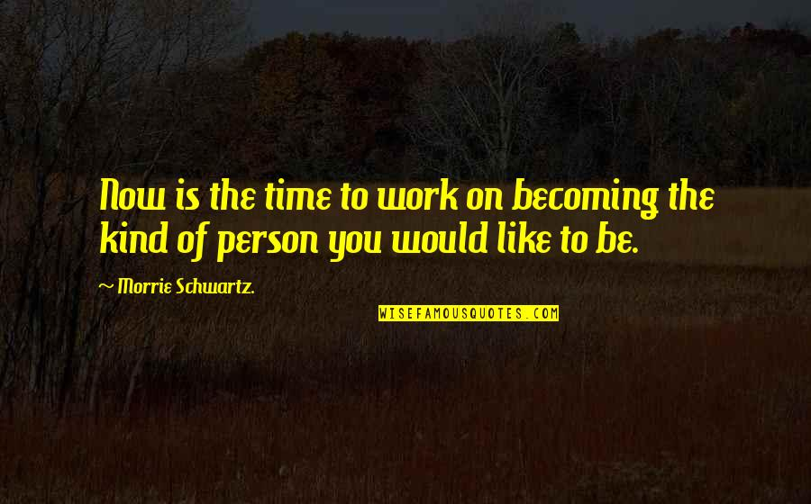 Kind Person Quotes By Morrie Schwartz.: Now is the time to work on becoming