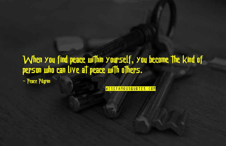 Kind Person Quotes By Peace Pilgrim: When you find peace within yourself, you become