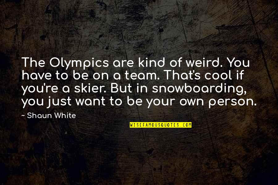 Kind Person Quotes By Shaun White: The Olympics are kind of weird. You have