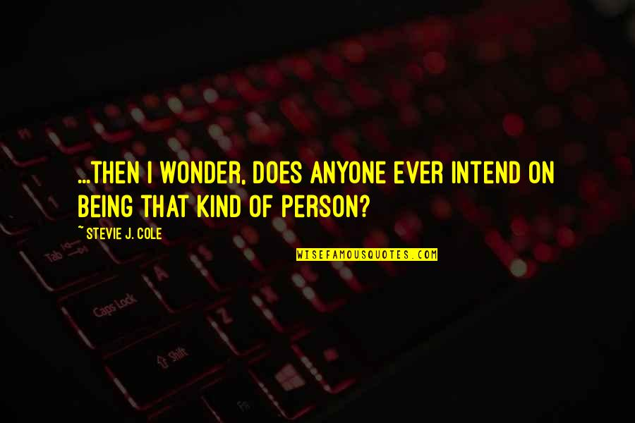 Kind Person Quotes By Stevie J. Cole: ...then I wonder, does anyone ever intend on