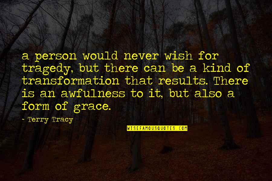 Kind Person Quotes By Terry Tracy: a person would never wish for tragedy, but