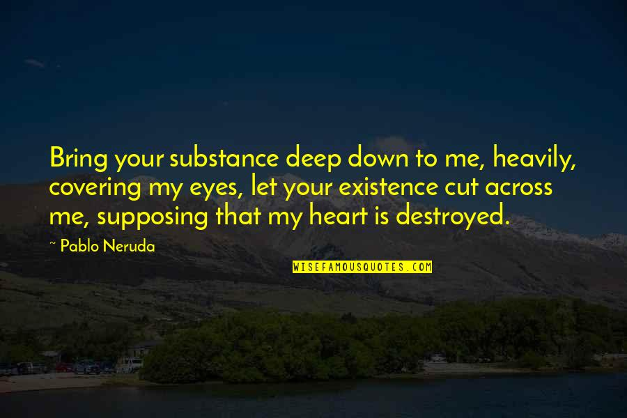 Kinde Quotes By Pablo Neruda: Bring your substance deep down to me, heavily,