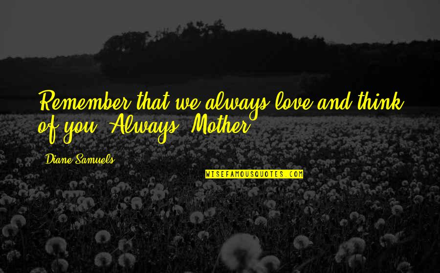 Kinder Love Quotes By Diane Samuels: Remember that we always love and think of