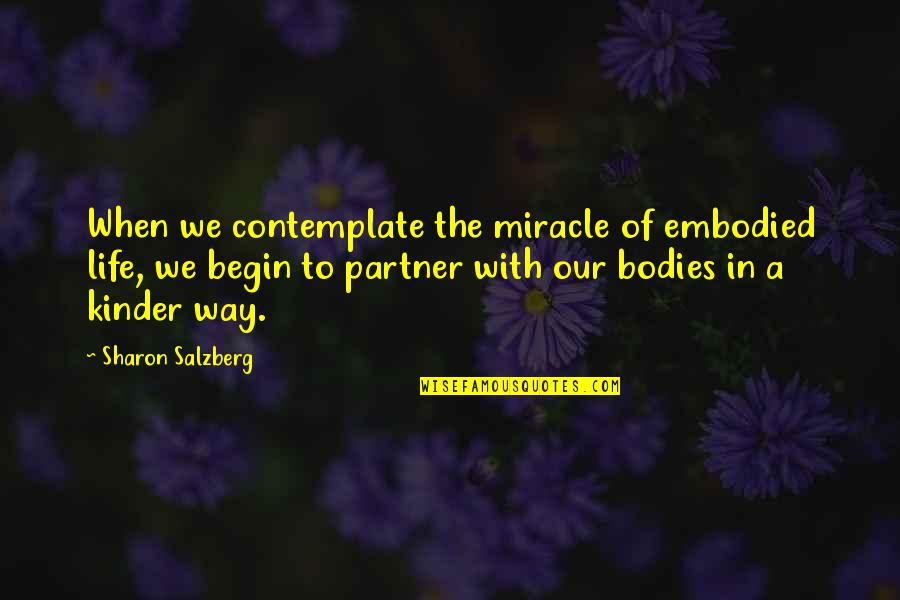 Kinder Love Quotes By Sharon Salzberg: When we contemplate the miracle of embodied life,