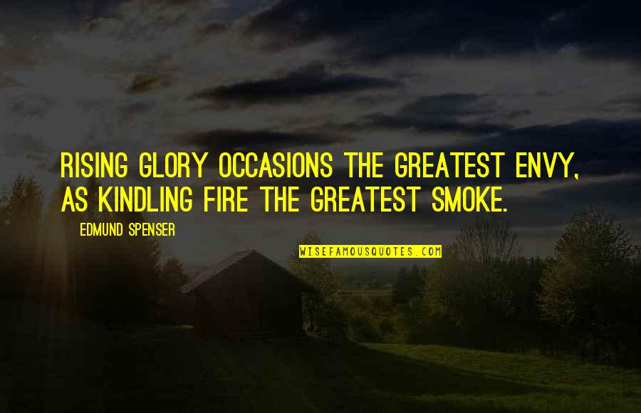 Kindling Fire Quotes By Edmund Spenser: Rising glory occasions the greatest envy, as kindling