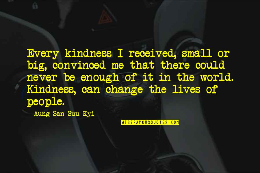 Kindness In The World Quotes By Aung San Suu Kyi: Every kindness I received, small or big, convinced