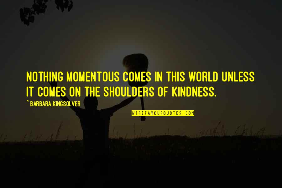 Kindness In The World Quotes By Barbara Kingsolver: Nothing momentous comes in this world unless it