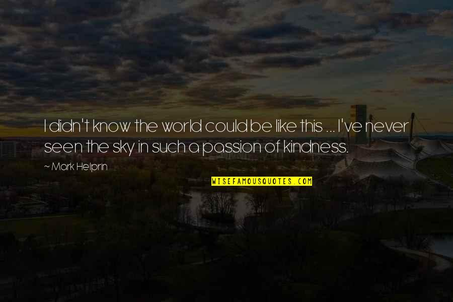 Kindness In The World Quotes By Mark Helprin: I didn't know the world could be like
