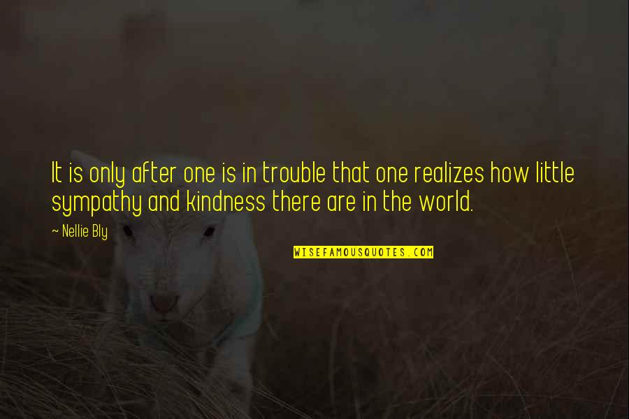 Kindness In The World Quotes By Nellie Bly: It is only after one is in trouble