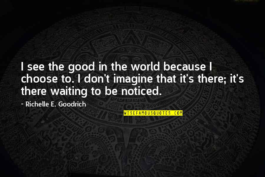 Kindness In The World Quotes By Richelle E. Goodrich: I see the good in the world because
